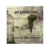 "PRO PUBLICO BONO ""Drop by drop I squeeze a slave of myself"" CD"